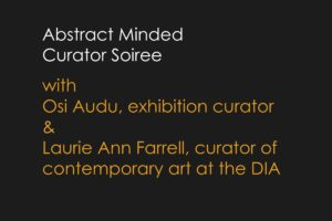"""Abstract Minded"" Curator Soiree with Osi Audu & Laurie Ann Farrell"